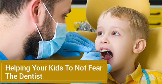 Helping Your Kids To Not Fear The Dentist